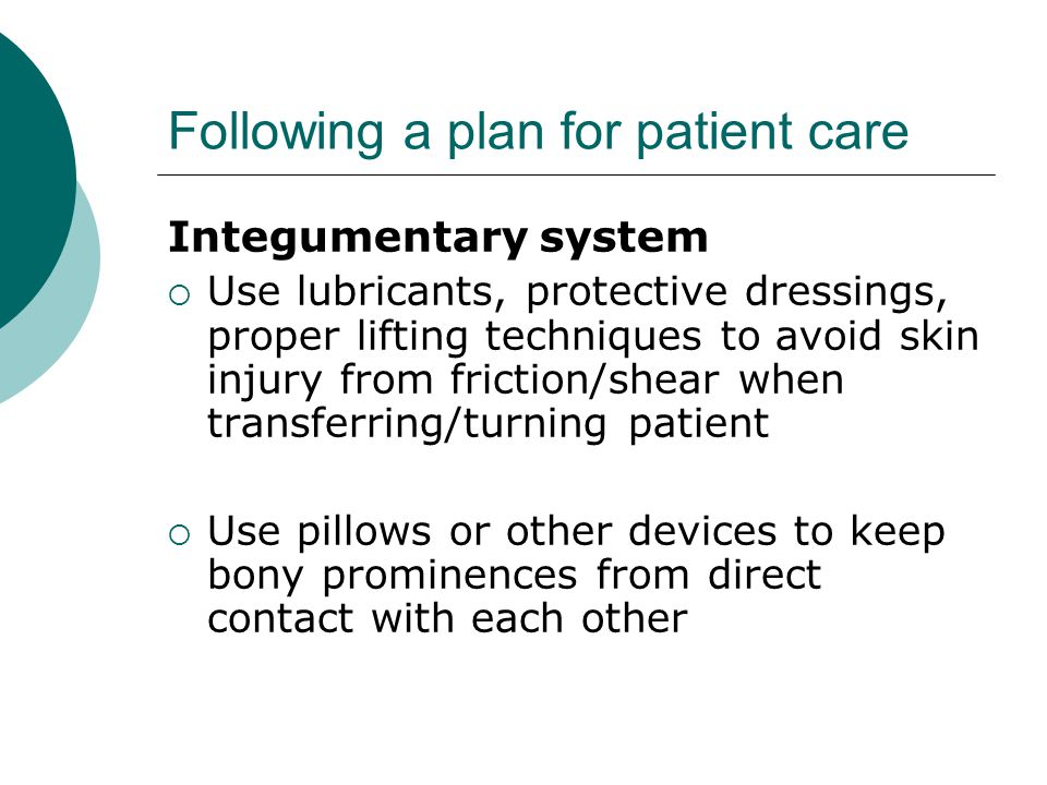 Following a plan for patient care Integumentary system  Use lubricants, protective dressings, proper lifting techniques to avoid skin injury from friction/shear when transferring/turning patient  Use pillows or other devices to keep bony prominences from direct contact with each other