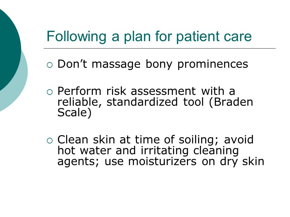 Following a plan for patient care  Don't massage bony prominences  Perform risk assessment with a reliable, standardized tool (Braden Scale)  Clean skin at time of soiling; avoid hot water and irritating cleaning agents; use moisturizers on dry skin