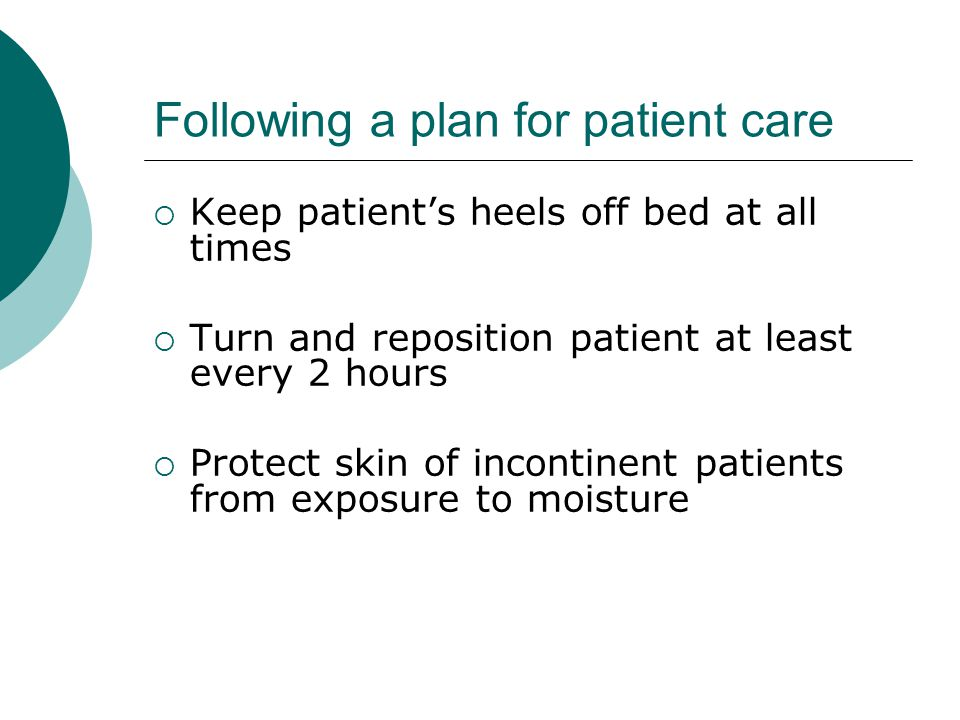 Following a plan for patient care  Keep patient's heels off bed at all times  Turn and reposition patient at least every 2 hours  Protect skin of incontinent patients from exposure to moisture