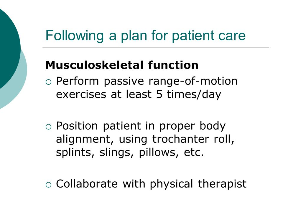 Following a plan for patient care Musculoskeletal function  Perform passive range-of-motion exercises at least 5 times/day  Position patient in proper body alignment, using trochanter roll, splints, slings, pillows, etc.