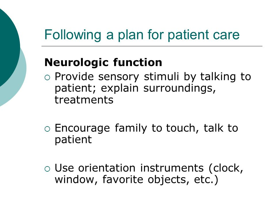 Following a plan for patient care Neurologic function  Provide sensory stimuli by talking to patient; explain surroundings, treatments  Encourage family to touch, talk to patient  Use orientation instruments (clock, window, favorite objects, etc.)