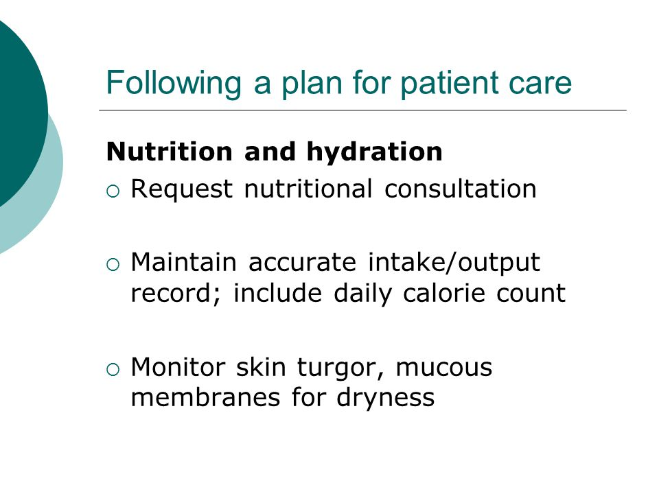 Following a plan for patient care Nutrition and hydration  Request nutritional consultation  Maintain accurate intake/output record; include daily calorie count  Monitor skin turgor, mucous membranes for dryness