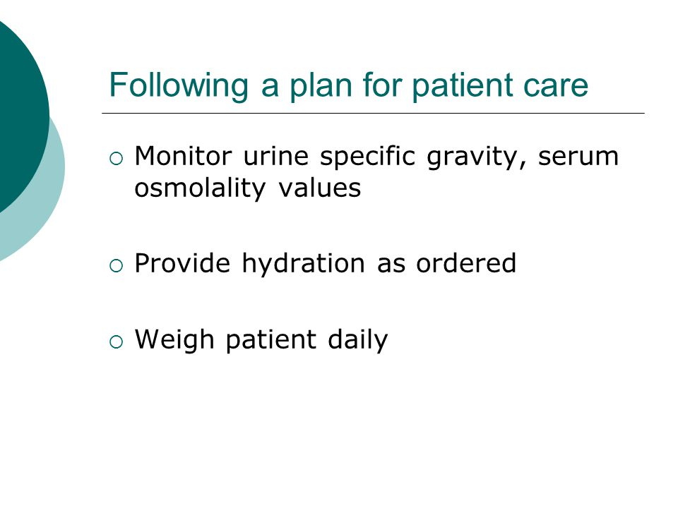 Following a plan for patient care  Monitor urine specific gravity, serum osmolality values  Provide hydration as ordered  Weigh patient daily