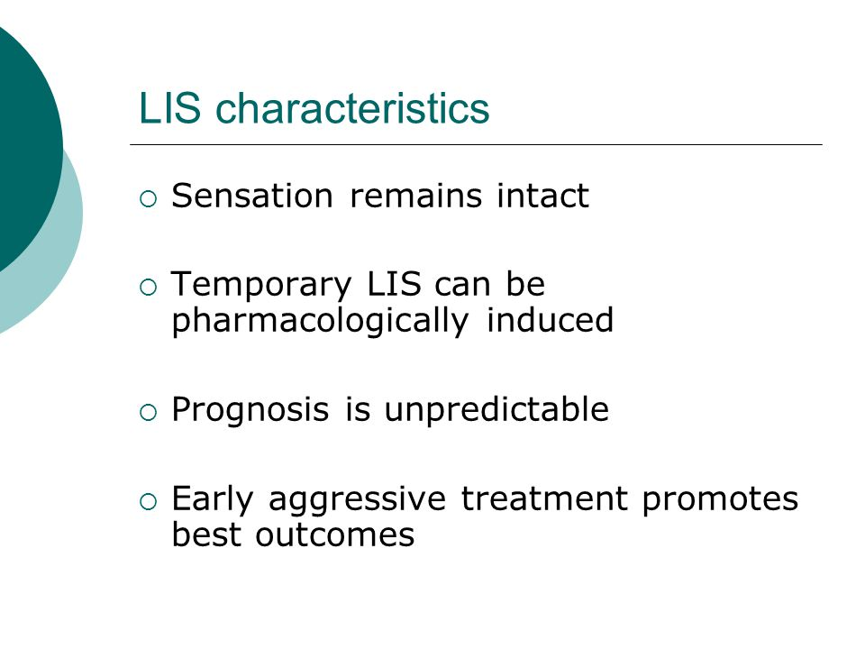 LIS characteristics  Sensation remains intact  Temporary LIS can be pharmacologically induced  Prognosis is unpredictable  Early aggressive treatment promotes best outcomes