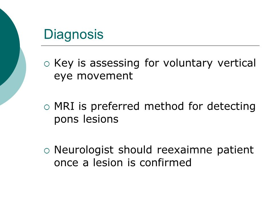 Diagnosis  Key is assessing for voluntary vertical eye movement  MRI is preferred method for detecting pons lesions  Neurologist should reexaimne patient once a lesion is confirmed