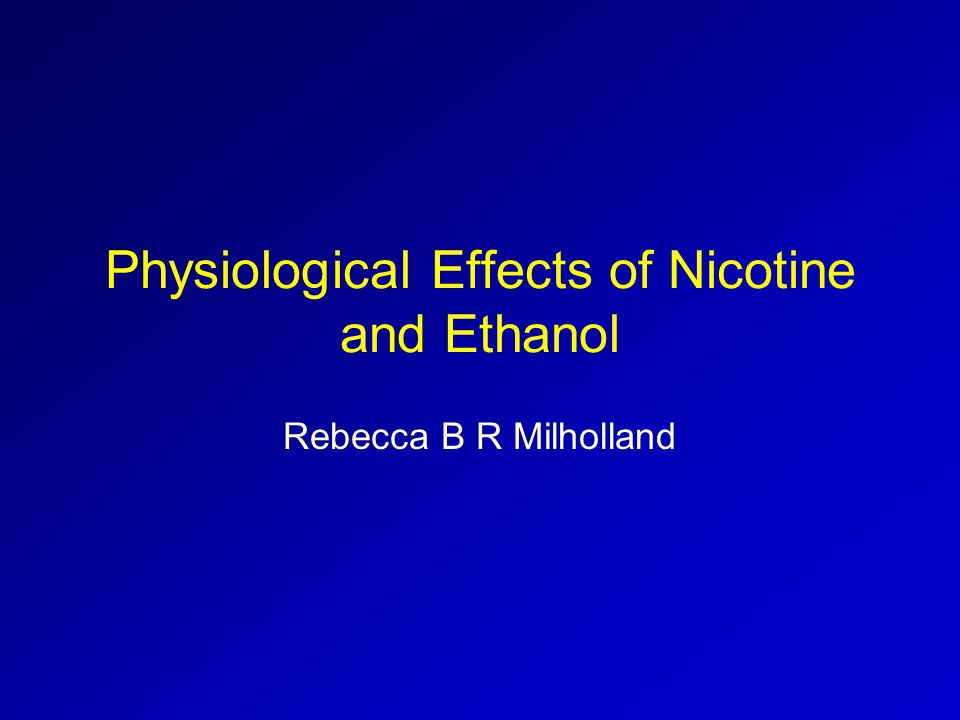 Physiological Effects of Nicotine and Ethanol Rebecca B R Milholland
