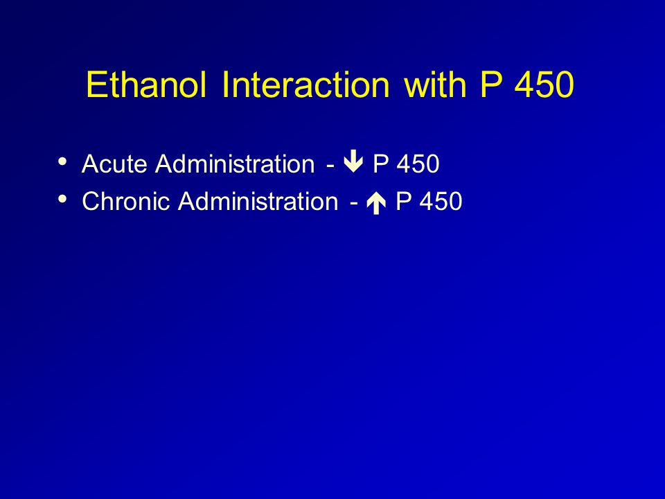 Ethanol Interaction with P 450 Acute Administration -  P 450 Chronic Administration -  P 450