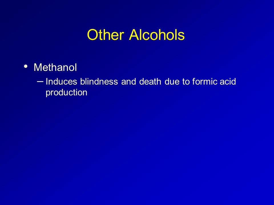 Other Alcohols Methanol – Induces blindness and death due to formic acid production