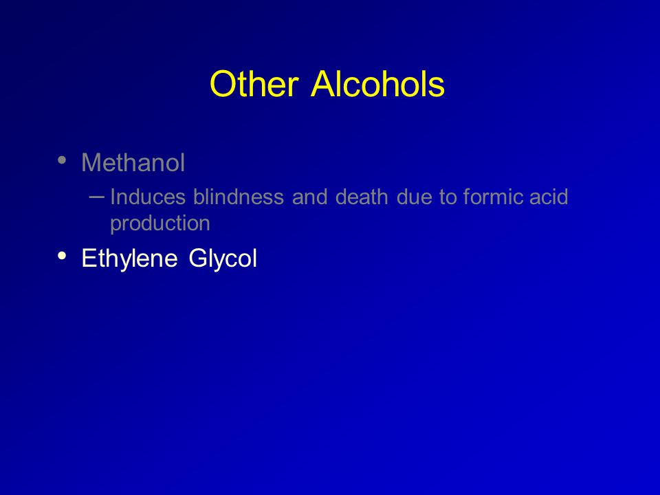 Other Alcohols Methanol – Induces blindness and death due to formic acid production Ethylene Glycol