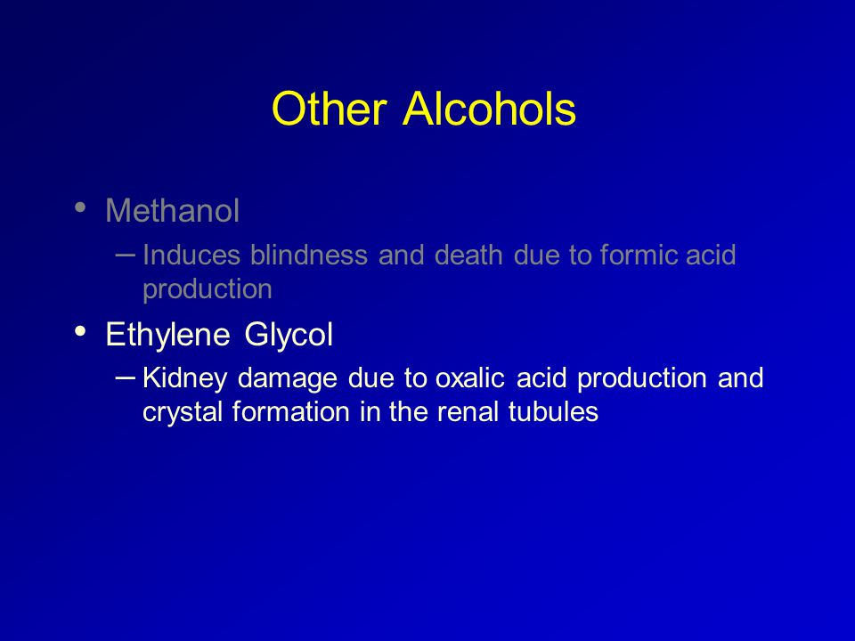Other Alcohols Methanol – Induces blindness and death due to formic acid production Ethylene Glycol – Kidney damage due to oxalic acid production and crystal formation in the renal tubules
