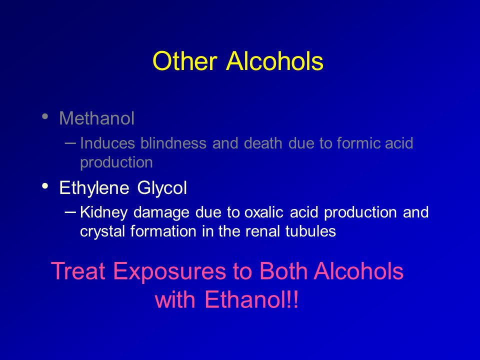 Other Alcohols Methanol – Induces blindness and death due to formic acid production Ethylene Glycol – Kidney damage due to oxalic acid production and crystal formation in the renal tubules Treat Exposures to Both Alcohols with Ethanol!!