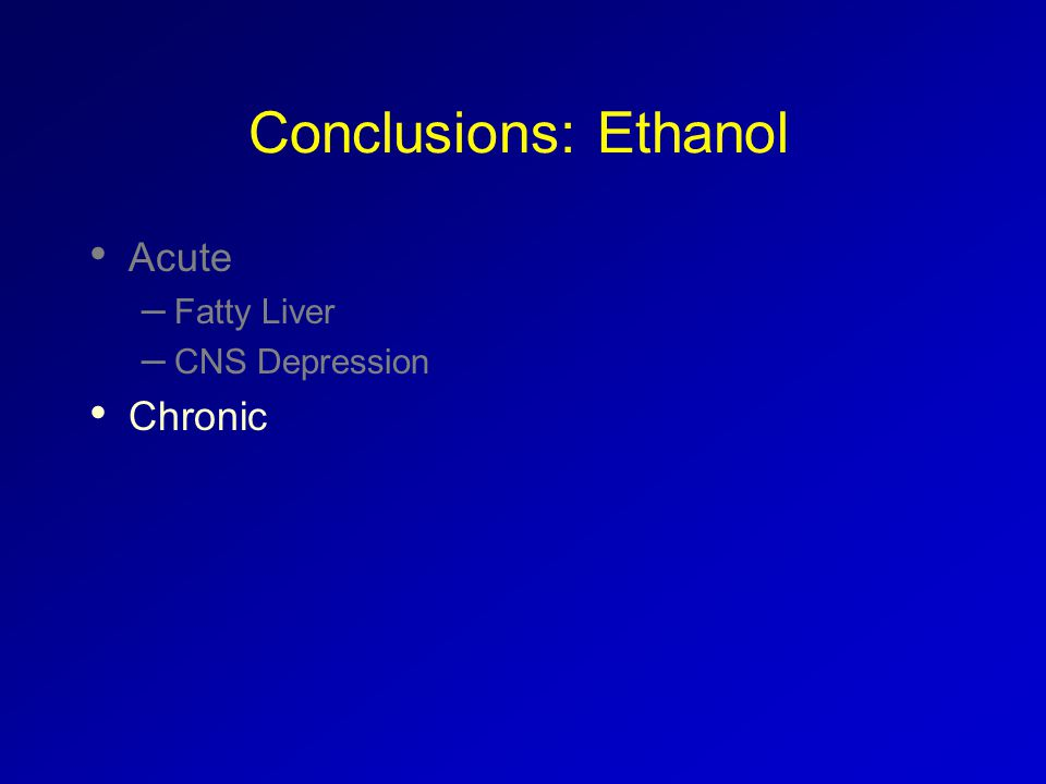 Conclusions: Ethanol Acute – Fatty Liver – CNS Depression Chronic