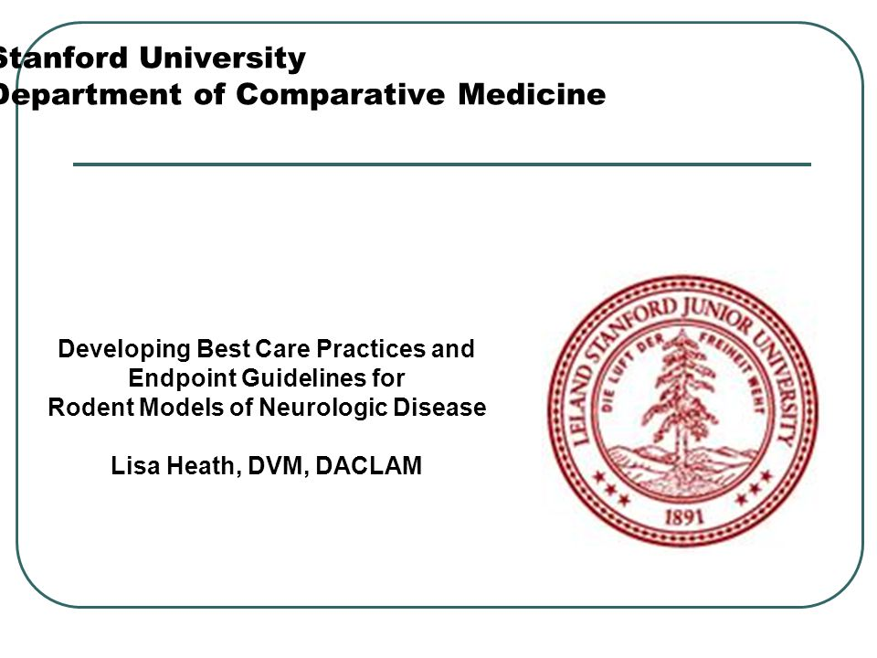 Stanford University Department of Comparative Medicine Developing Best Care Practices and Endpoint Guidelines for Rodent Models of Neurologic Disease Lisa Heath, DVM, DACLAM