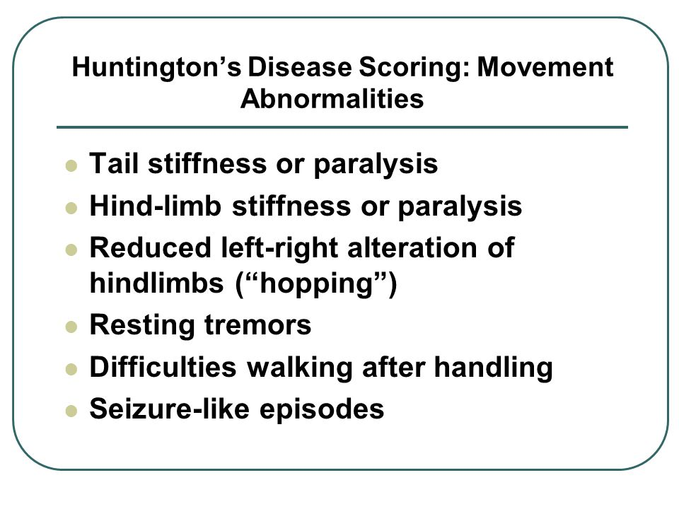 Huntington's Disease Scoring: Movement Abnormalities Tail stiffness or paralysis Hind-limb stiffness or paralysis Reduced left-right alteration of hindlimbs ( hopping ) Resting tremors Difficulties walking after handling Seizure-like episodes