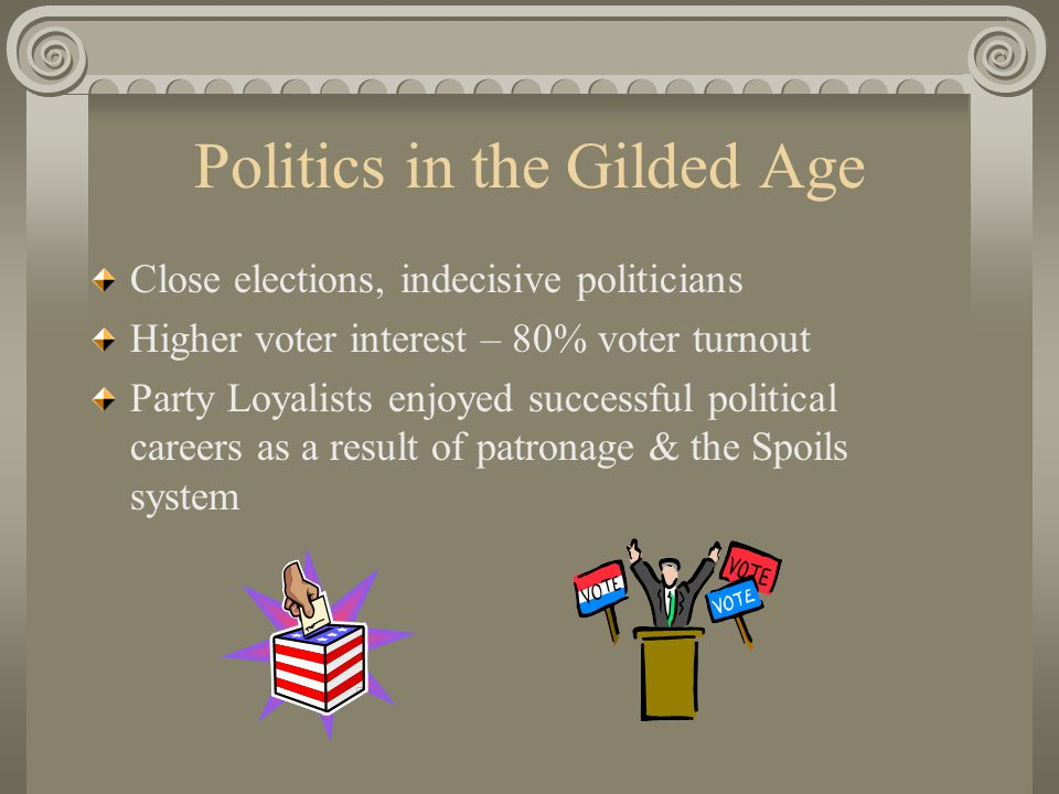 Politics in the Gilded Age Close elections, indecisive politicians Higher voter interest – 80% voter turnout Party Loyalists enjoyed successful political careers as a result of patronage & the Spoils system