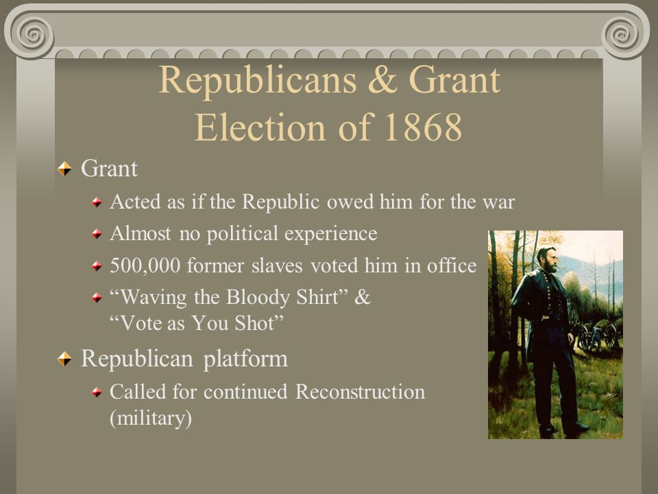 Republicans & Grant Election of 1868 Grant Acted as if the Republic owed him for the war Almost no political experience 500,000 former slaves voted him in office Waving the Bloody Shirt & Vote as You Shot Republican platform Called for continued Reconstruction (military)