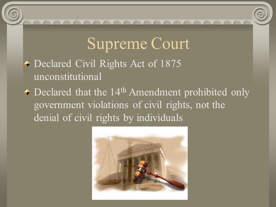 Supreme Court Declared Civil Rights Act of 1875 unconstitutional Declared that the 14 th Amendment prohibited only government violations of civil rights, not the denial of civil rights by individuals