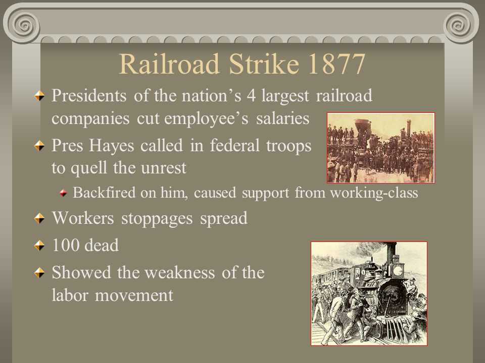 Railroad Strike 1877 Presidents of the nation's 4 largest railroad companies cut employee's salaries Pres Hayes called in federal troops to quell the unrest Backfired on him, caused support from working-class Workers stoppages spread 100 dead Showed the weakness of the labor movement