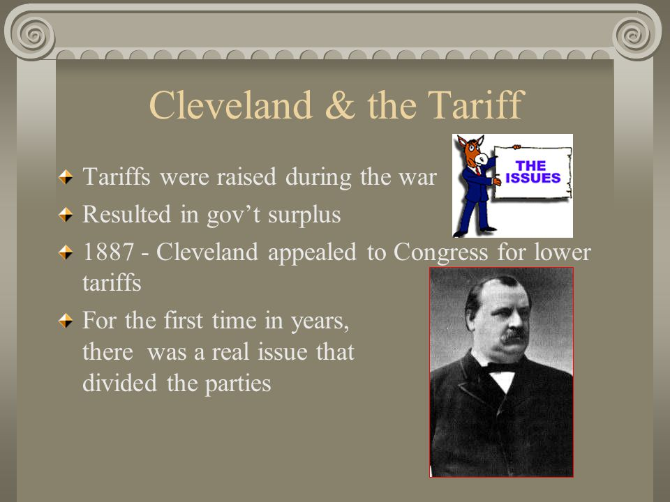 Cleveland & the Tariff Tariffs were raised during the war Resulted in gov't surplus 1887 - Cleveland appealed to Congress for lower tariffs For the first time in years, there was a real issue that divided the parties