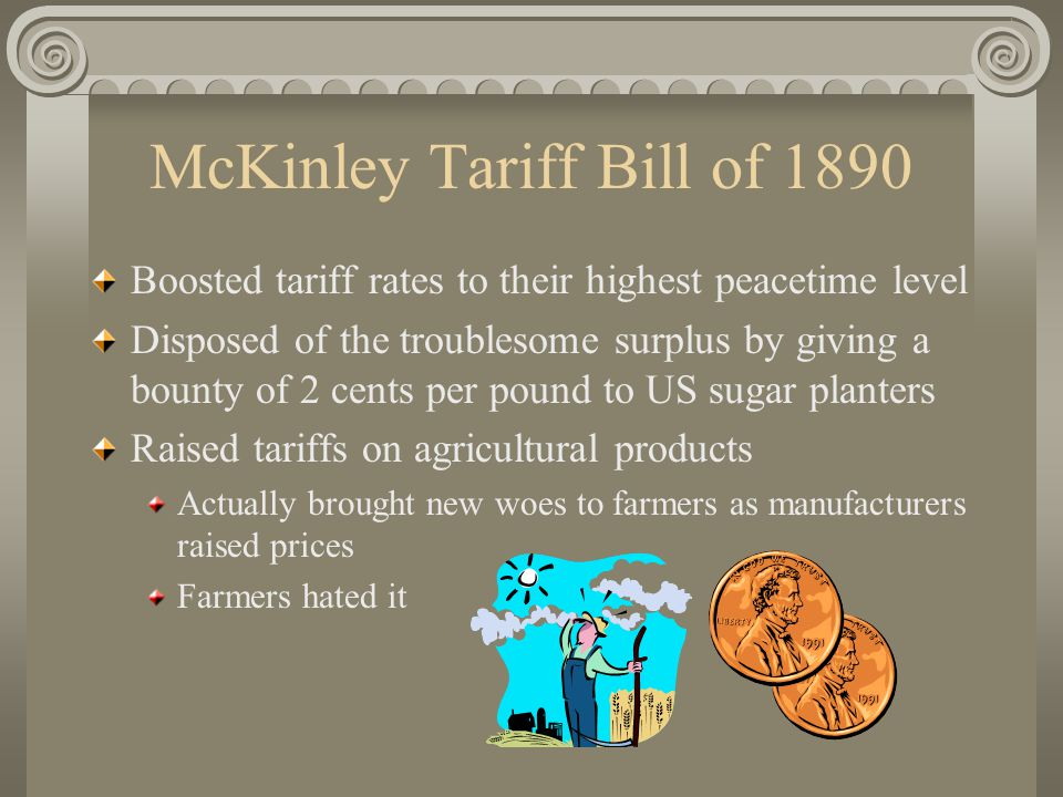 McKinley Tariff Bill of 1890 Boosted tariff rates to their highest peacetime level Disposed of the troublesome surplus by giving a bounty of 2 cents per pound to US sugar planters Raised tariffs on agricultural products Actually brought new woes to farmers as manufacturers raised prices Farmers hated it