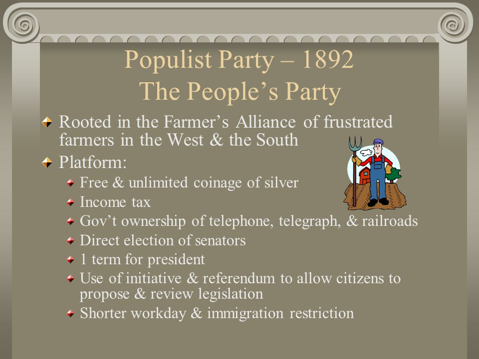 Populist Party – 1892 The People's Party Rooted in the Farmer's Alliance of frustrated farmers in the West & the South Platform: Free & unlimited coinage of silver Income tax Gov't ownership of telephone, telegraph, & railroads Direct election of senators 1 term for president Use of initiative & referendum to allow citizens to propose & review legislation Shorter workday & immigration restriction