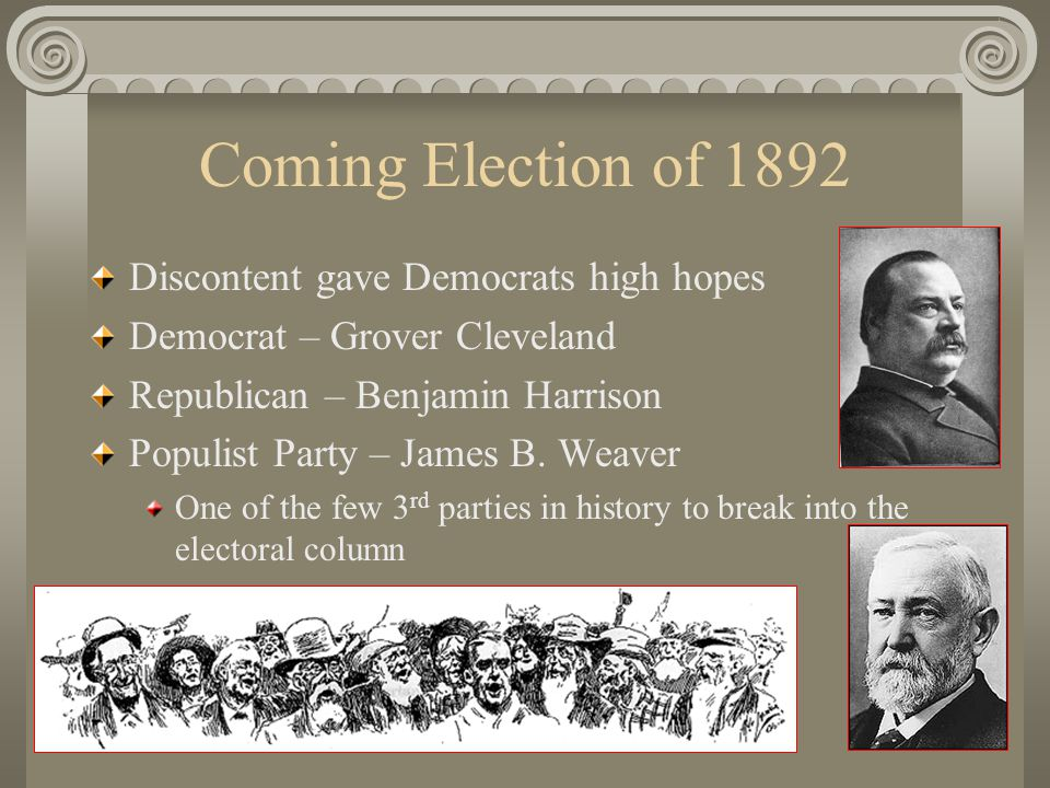 Coming Election of 1892 Discontent gave Democrats high hopes Democrat – Grover Cleveland Republican – Benjamin Harrison Populist Party – James B.