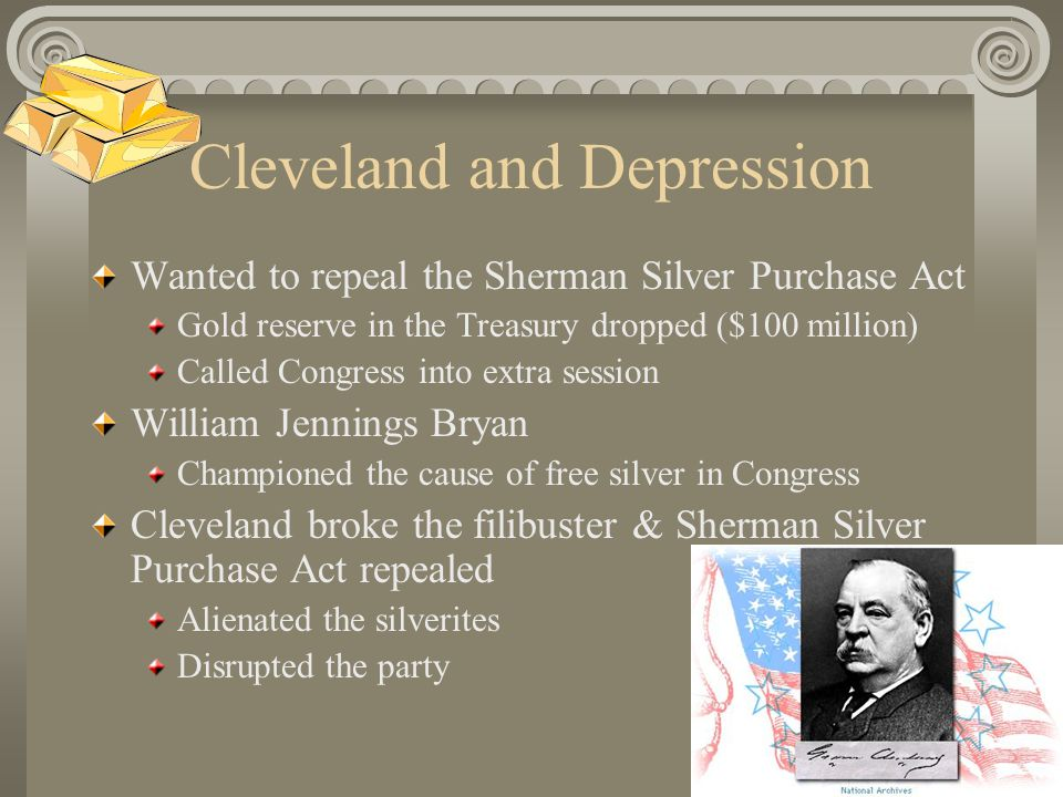 Cleveland and Depression Wanted to repeal the Sherman Silver Purchase Act Gold reserve in the Treasury dropped ($100 million) Called Congress into extra session William Jennings Bryan Championed the cause of free silver in Congress Cleveland broke the filibuster & Sherman Silver Purchase Act repealed Alienated the silverites Disrupted the party