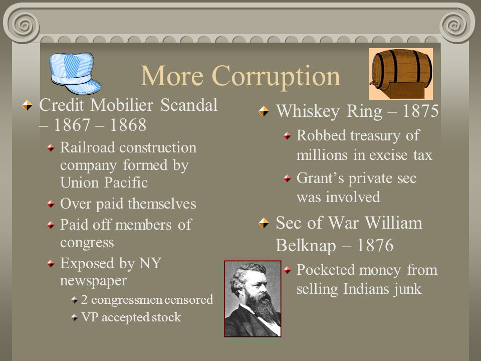 More Corruption Credit Mobilier Scandal – 1867 – 1868 Railroad construction company formed by Union Pacific Over paid themselves Paid off members of congress Exposed by NY newspaper 2 congressmen censored VP accepted stock Whiskey Ring – 1875 Robbed treasury of millions in excise tax Grant's private sec was involved Sec of War William Belknap – 1876 Pocketed money from selling Indians junk