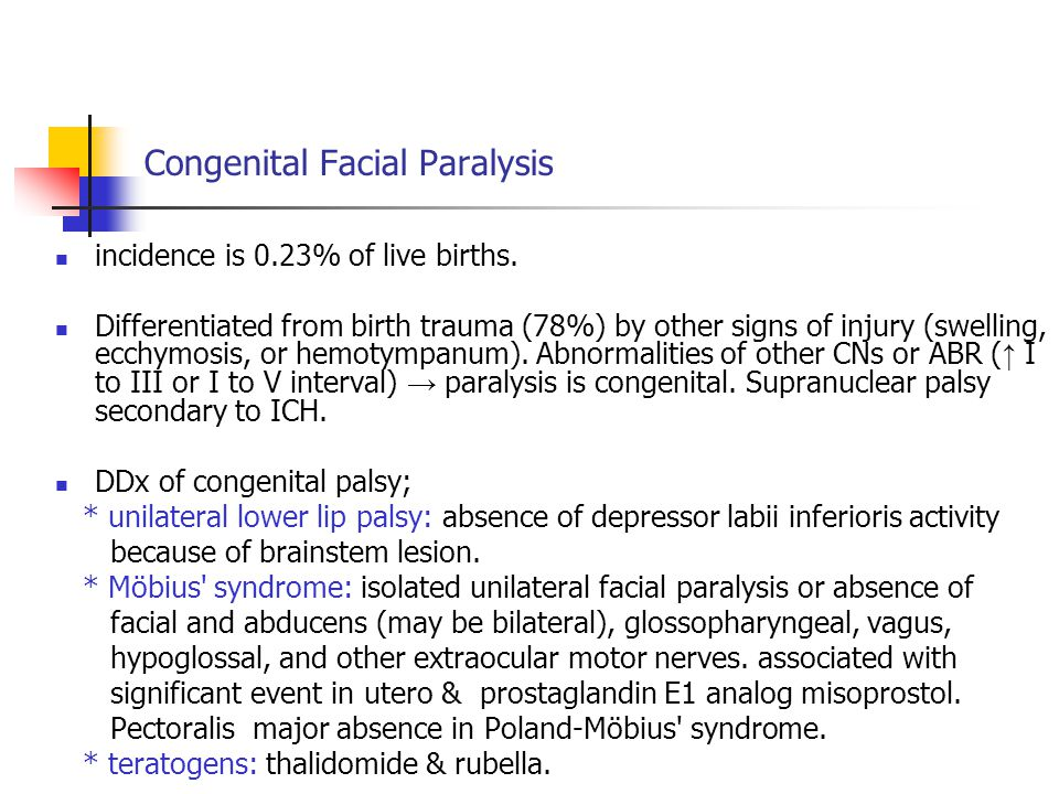 Congenital Facial Paralysis incidence is 0.23% of live births. Differentiated from birth trauma (78%) by other signs of injury (swelling, ecchymosis,