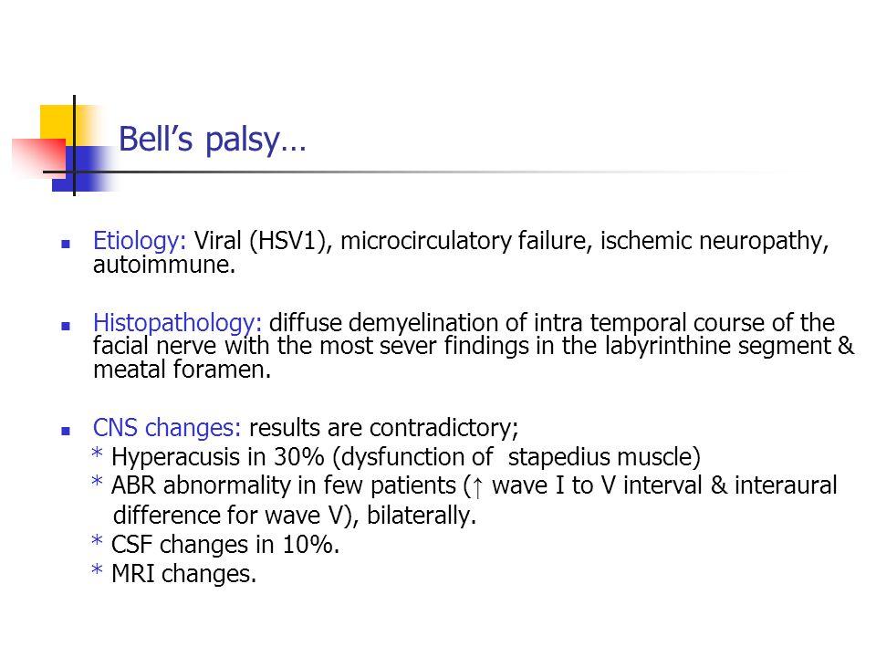 Bell's palsy… Etiology: Viral (HSV1), microcirculatory failure, ischemic neuropathy, autoimmune. Histopathology: diffuse demyelination of intra tempor