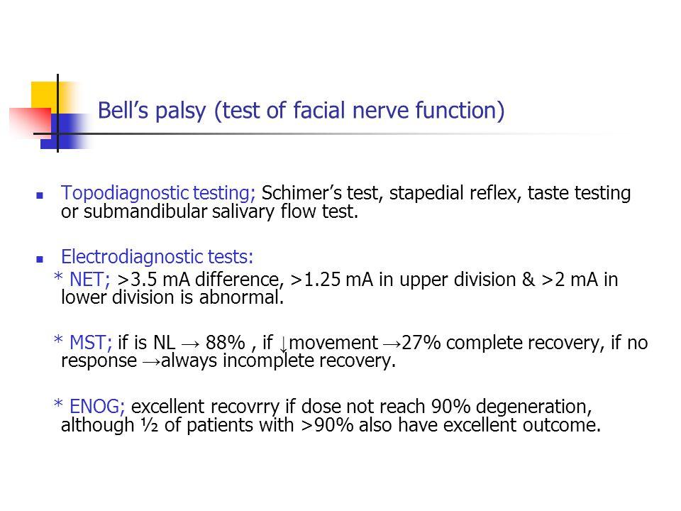 Bell's palsy (test of facial nerve function) Topodiagnostic testing; Schimer's test, stapedial reflex, taste testing or submandibular salivary flow te