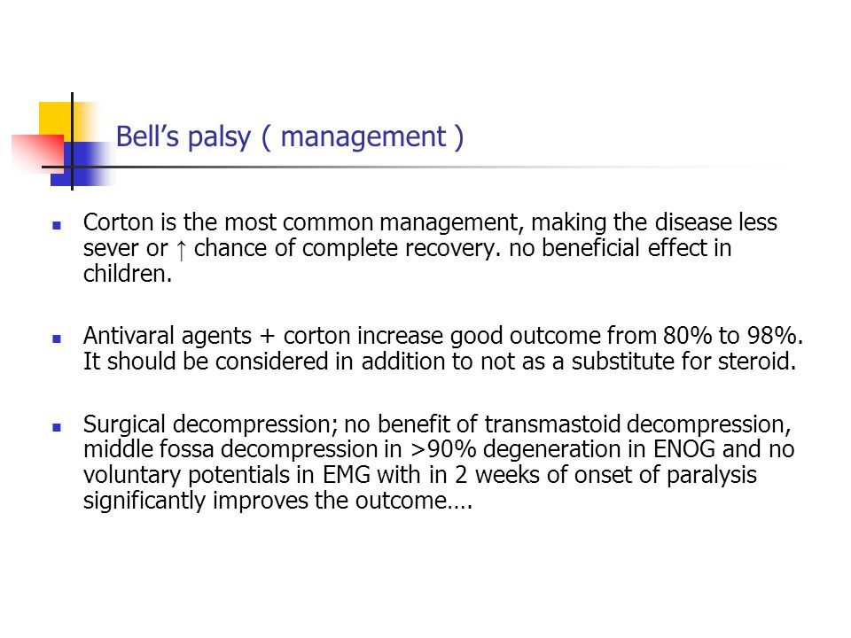 Bell's palsy ( management ) Corton is the most common management, making the disease less sever or ↑ chance of complete recovery. no beneficial effect