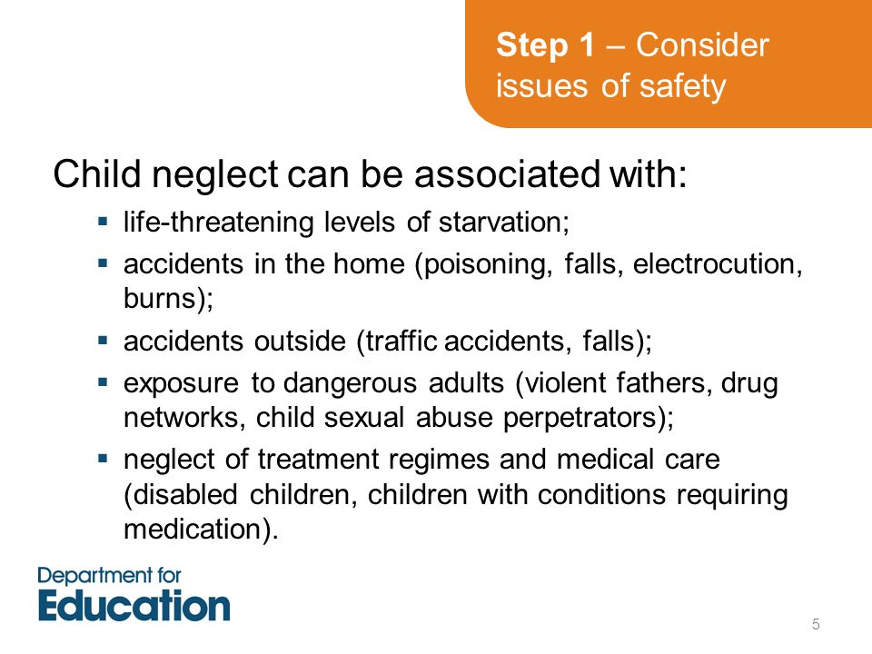 Step 1 – Consider issues of safety Child neglect can be associated with:  life-threatening levels of starvation;  accidents in the home (poisoning, falls, electrocution, burns);  accidents outside (traffic accidents, falls);  exposure to dangerous adults (violent fathers, drug networks, child sexual abuse perpetrators);  neglect of treatment regimes and medical care (disabled children, children with conditions requiring medication).