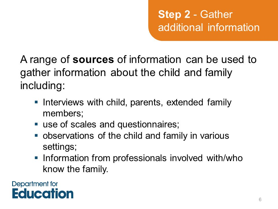 Step 2 - Gather additional information A range of sources of information can be used to gather information about the child and family including:  Interviews with child, parents, extended family members;  use of scales and questionnaires;  observations of the child and family in various settings;  Information from professionals involved with/who know the family.