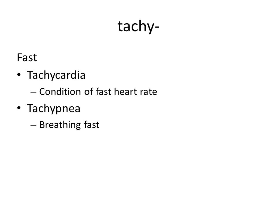 tachy- Fast Tachycardia – Condition of fast heart rate Tachypnea – Breathing fast