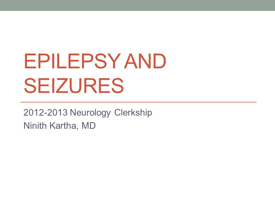 EPILEPSY AND SEIZURES 2012-2013 Neurology Clerkship Ninith Kartha, MD