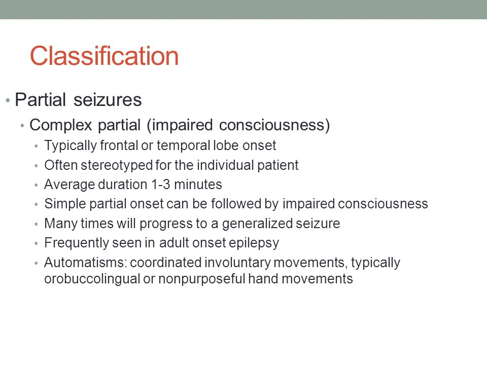 Classification Partial seizures Complex partial (impaired consciousness) Typically frontal or temporal lobe onset Often stereotyped for the individual patient Average duration 1-3 minutes Simple partial onset can be followed by impaired consciousness Many times will progress to a generalized seizure Frequently seen in adult onset epilepsy Automatisms: coordinated involuntary movements, typically orobuccolingual or nonpurposeful hand movements