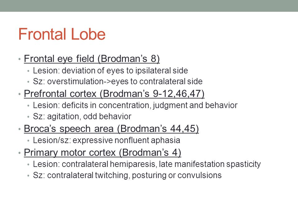 Frontal Lobe Frontal eye field (Brodman's 8) Lesion: deviation of eyes to ipsilateral side Sz: overstimulation->eyes to contralateral side Prefrontal cortex (Brodman's 9-12,46,47) Lesion: deficits in concentration, judgment and behavior Sz: agitation, odd behavior Broca's speech area (Brodman's 44,45) Lesion/sz: expressive nonfluent aphasia Primary motor cortex (Brodman's 4) Lesion: contralateral hemiparesis, late manifestation spasticity Sz: contralateral twitching, posturing or convulsions