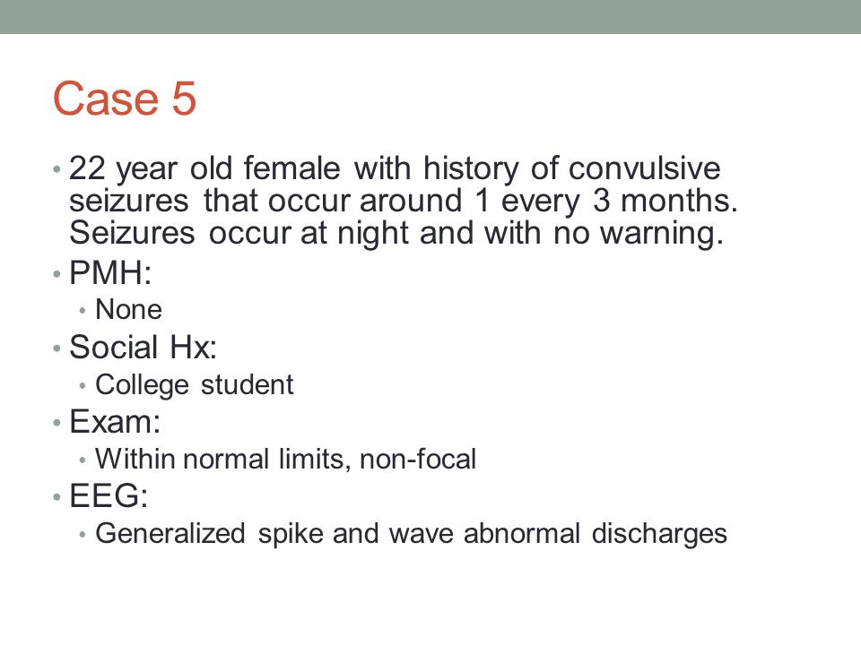Case 5 22 year old female with history of convulsive seizures that occur around 1 every 3 months.