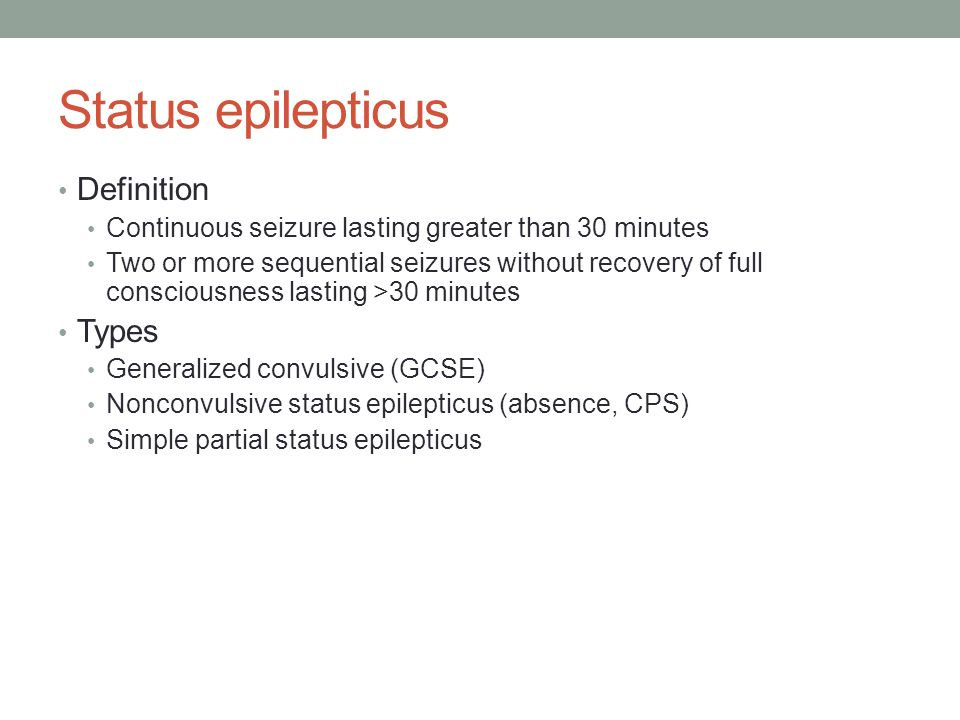 Status epilepticus Definition Continuous seizure lasting greater than 30 minutes Two or more sequential seizures without recovery of full consciousness lasting >30 minutes Types Generalized convulsive (GCSE) Nonconvulsive status epilepticus (absence, CPS) Simple partial status epilepticus