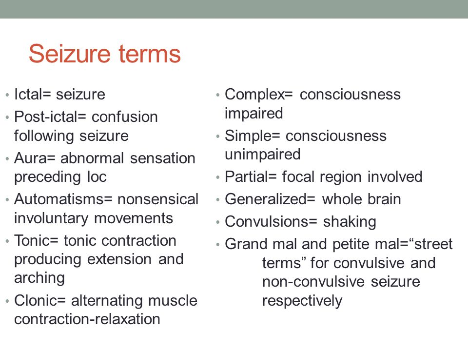Seizure terms Ictal= seizure Post-ictal= confusion following seizure Aura= abnormal sensation preceding loc Automatisms= nonsensical involuntary movements Tonic= tonic contraction producing extension and arching Clonic= alternating muscle contraction-relaxation Complex= consciousness impaired Simple= consciousness unimpaired Partial= focal region involved Generalized= whole brain Convulsions= shaking Grand mal and petite mal= street terms for convulsive and non-convulsive seizure respectively