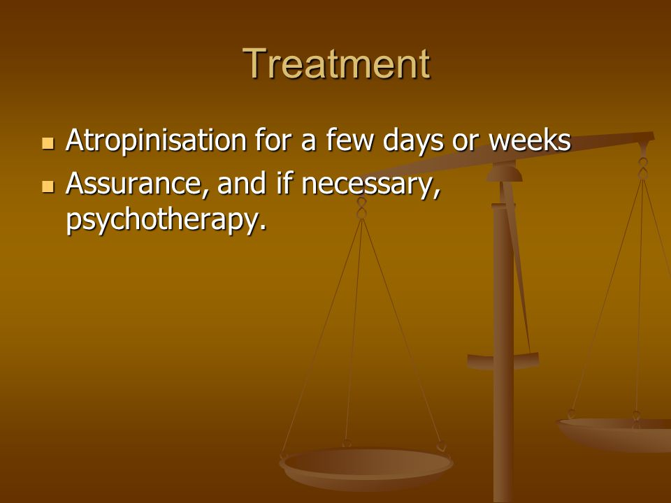 Treatment Atropinisation for a few days or weeks Atropinisation for a few days or weeks Assurance, and if necessary, psychotherapy.