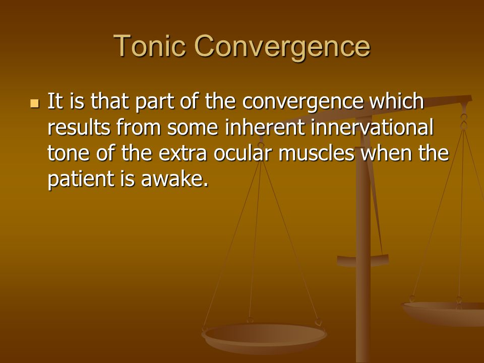 Tonic Convergence It is that part of the convergence which results from some inherent innervational tone of the extra ocular muscles when the patient is awake.