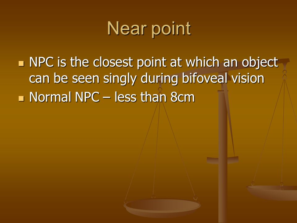 Near point NPC is the closest point at which an object can be seen singly during bifoveal vision NPC is the closest point at which an object can be seen singly during bifoveal vision Normal NPC – less than 8cm Normal NPC – less than 8cm