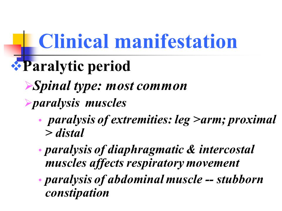 Clinical manifestation  Paralytic period  Spinal type: most common  paralysis features :  flaccid (hypomyotonia,tendon reflexes are weak or absent)  asymmetric distribution:  without sensory loss