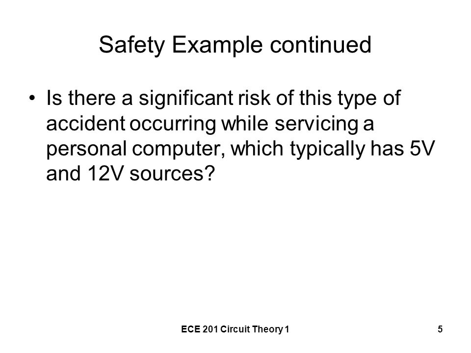 ECE 201 Circuit Theory 15 Safety Example continued Is there a significant risk of this type of accident occurring while servicing a personal computer, which typically has 5V and 12V sources