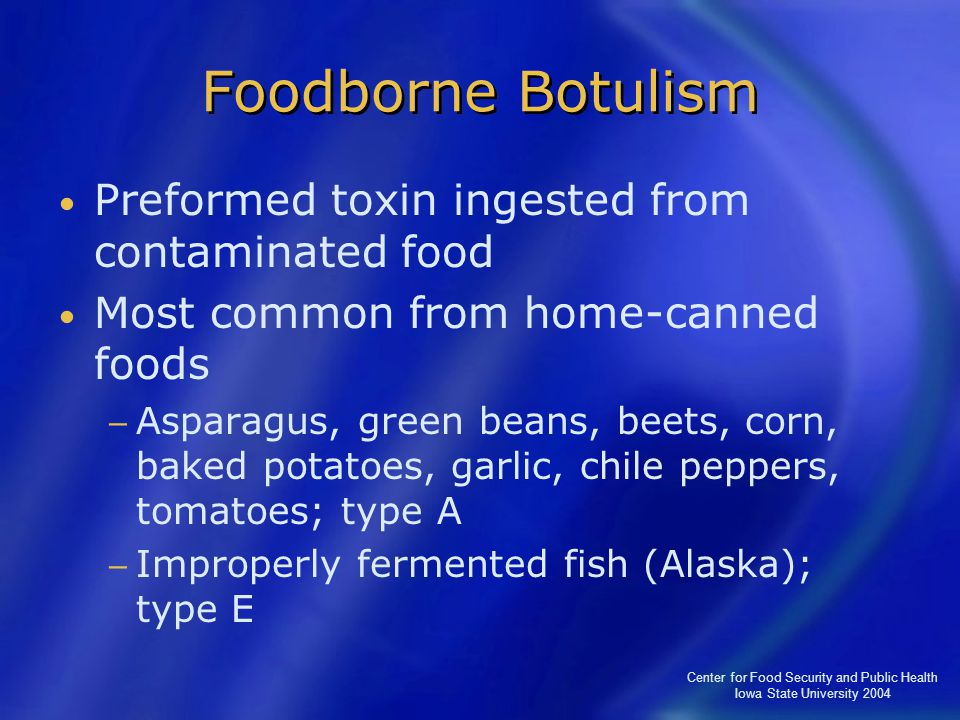 Center for Food Security and Public Health Iowa State University 2004 Foodborne Botulism Preformed toxin ingested from contaminated food Most common f