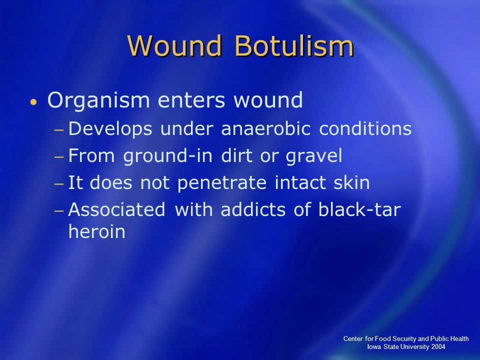 Center for Food Security and Public Health Iowa State University 2004 Wound Botulism Organism enters wound − Develops under anaerobic conditions − Fro