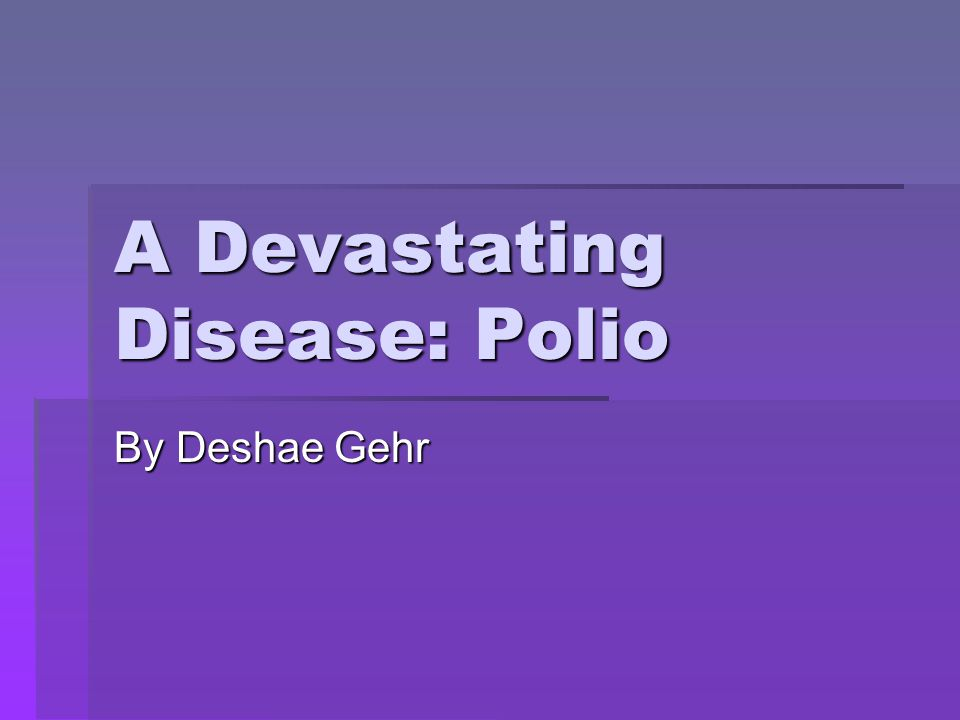 A Devastating Disease: Polio By Deshae Gehr