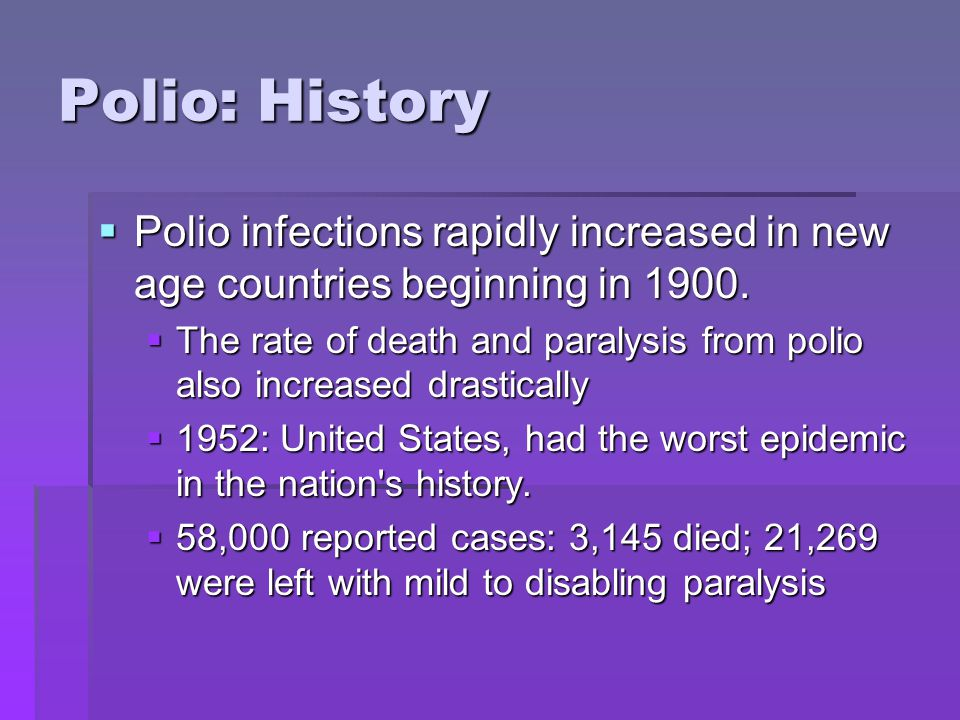 Polio: History  Polio infections rapidly increased in new age countries beginning in 1900.